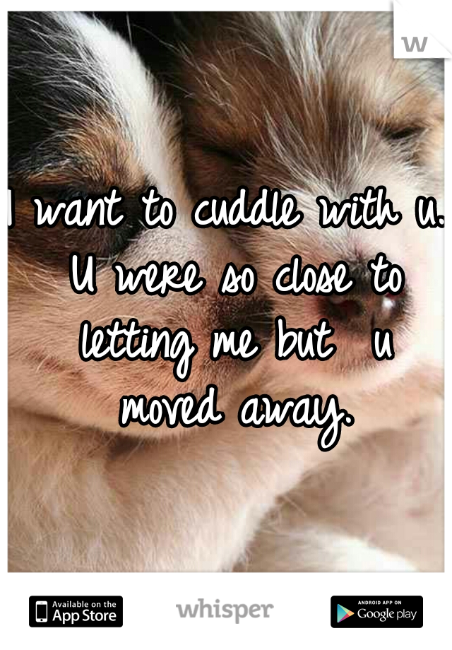 I want to cuddle with u. U were so close to letting me but  u moved away.