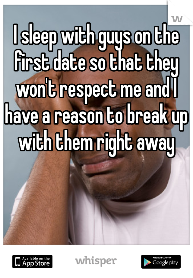 I sleep with guys on the first date so that they won't respect me and I have a reason to break up with them right away