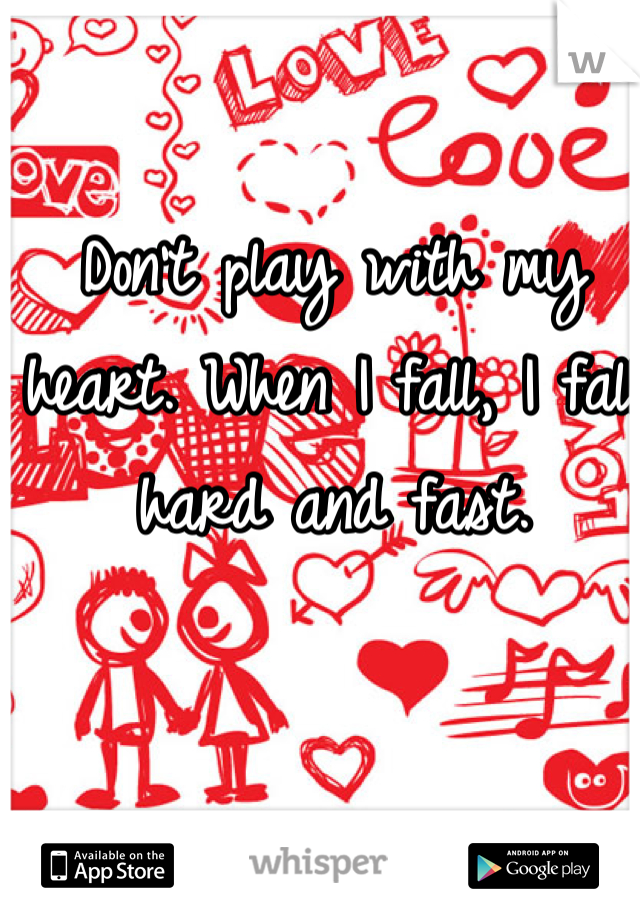 Don't play with my heart. When I fall, I fall hard and fast.