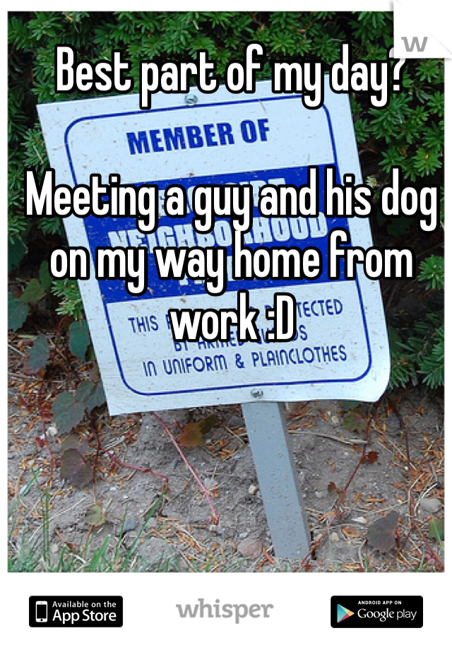 Best part of my day?  Meeting a guy and his dog on my way home from work :D