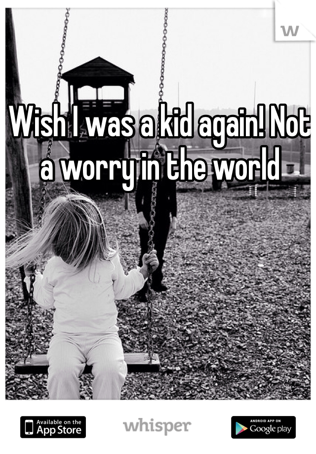Wish I was a kid again! Not a worry in the world