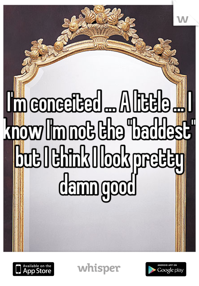 """I'm conceited ... A little ... I know I'm not the """"baddest"""" but I think I look pretty damn good"""