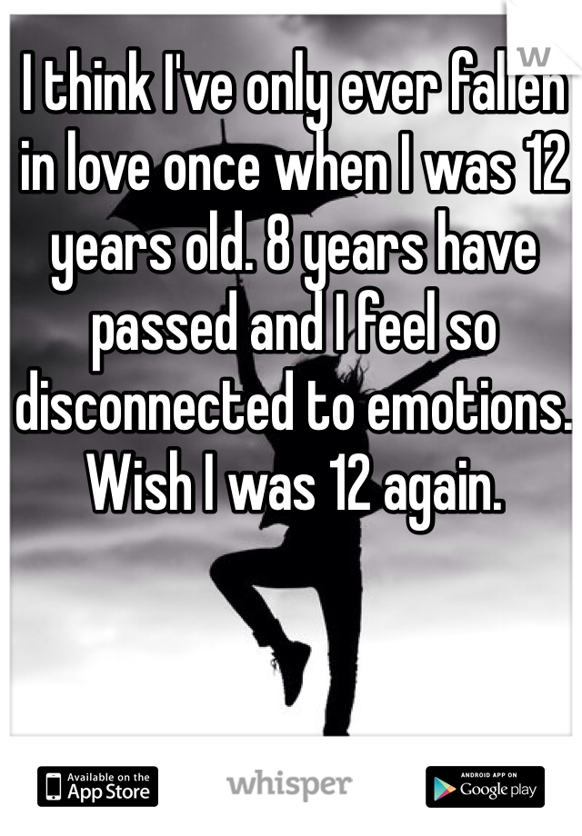 I think I've only ever fallen in love once when I was 12 years old. 8 years have passed and I feel so disconnected to emotions. Wish I was 12 again.