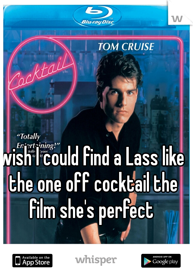 wish I could find a Lass like the one off cocktail the film she's perfect