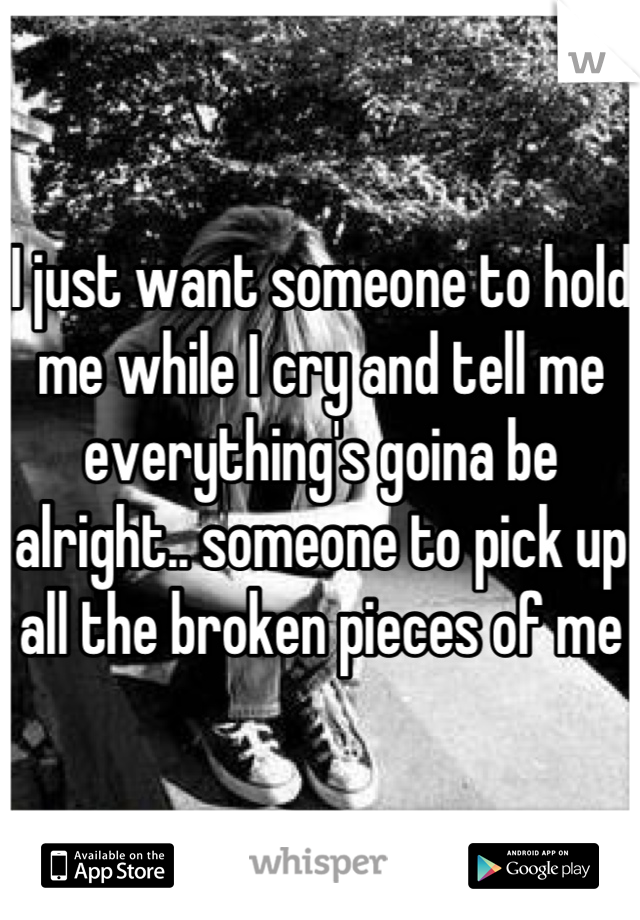 I just want someone to hold me while I cry and tell me everything's goina be alright.. someone to pick up all the broken pieces of me