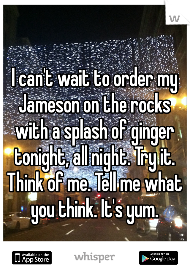 I can't wait to order my Jameson on the rocks with a splash of ginger tonight, all night. Try it. Think of me. Tell me what you think. It's yum.