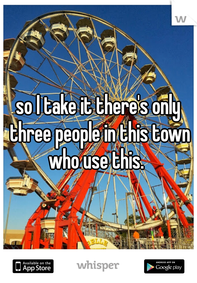 so I take it there's only three people in this town who use this.