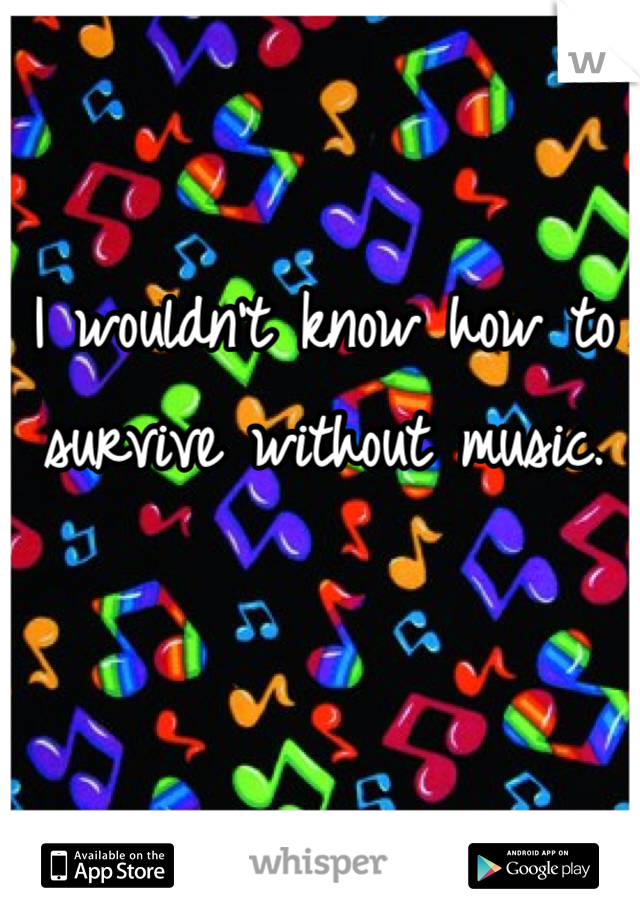 I wouldn't know how to survive without music.