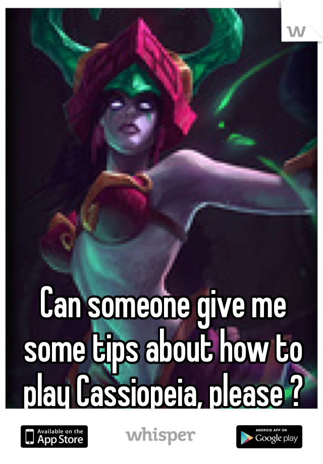 Can someone give me some tips about how to play Cassiopeia, please ?