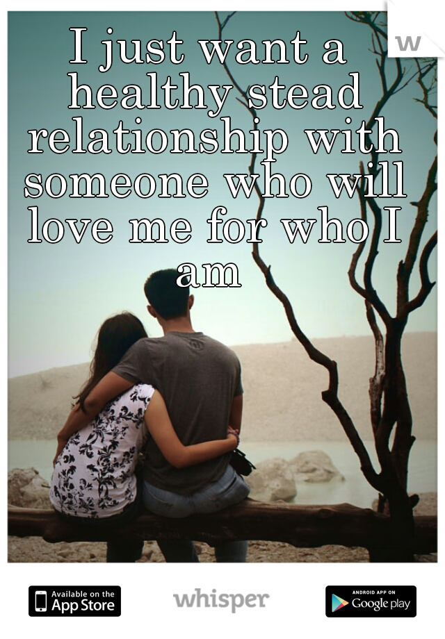 I just want a healthy stead relationship with someone who will love me for who I am