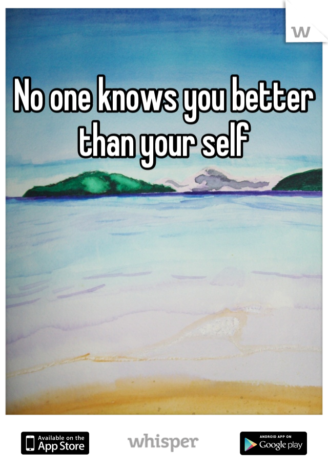 No one knows you better than your self