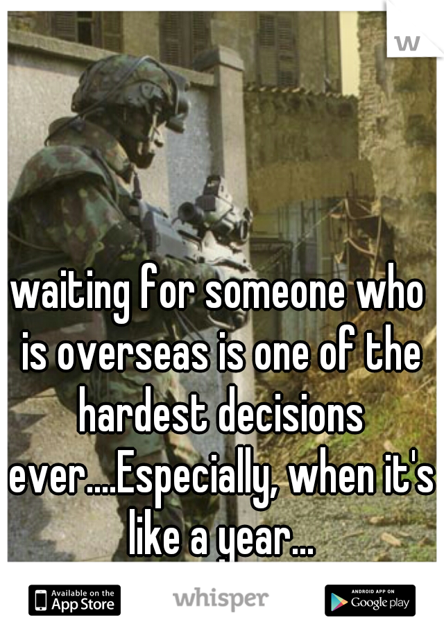 waiting for someone who is overseas is one of the hardest decisions ever....Especially, when it's like a year...  :, (