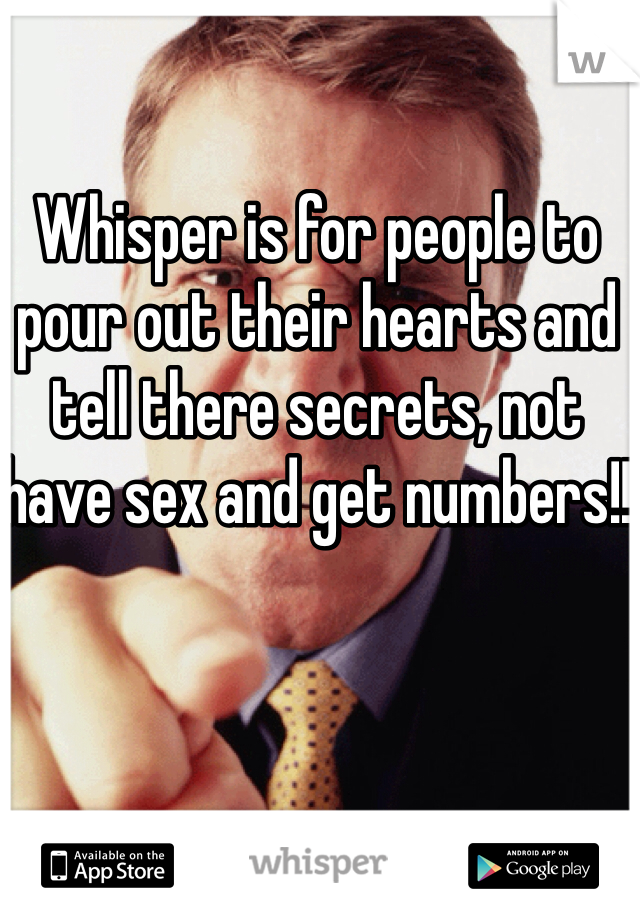 Whisper is for people to pour out their hearts and tell there secrets, not have sex and get numbers!!