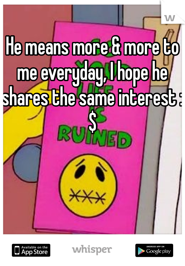 He means more & more to me everyday, I hope he shares the same interest :$