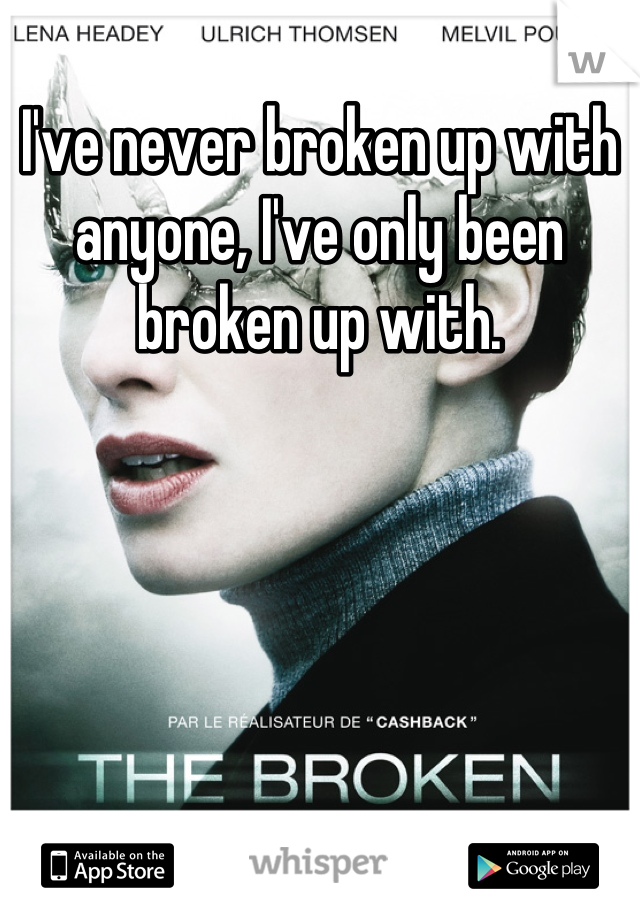 I've never broken up with anyone, I've only been broken up with.