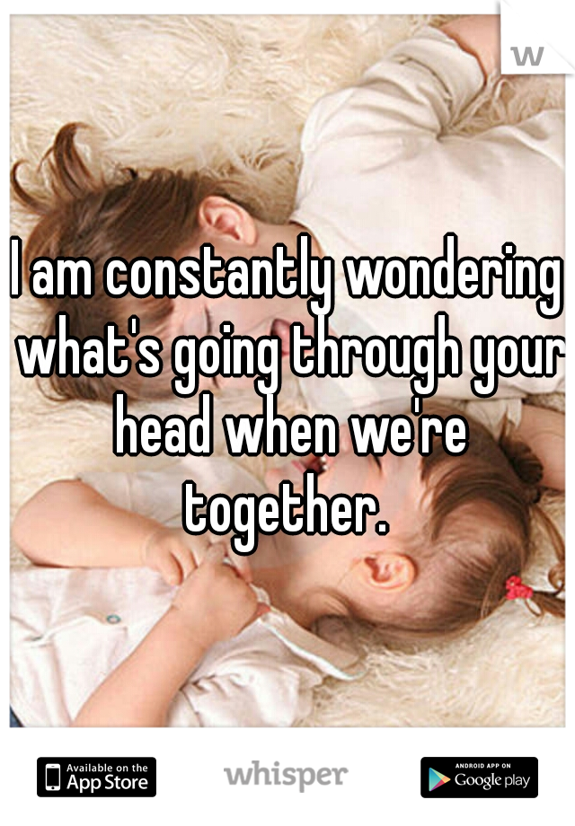 I am constantly wondering what's going through your head when we're together.