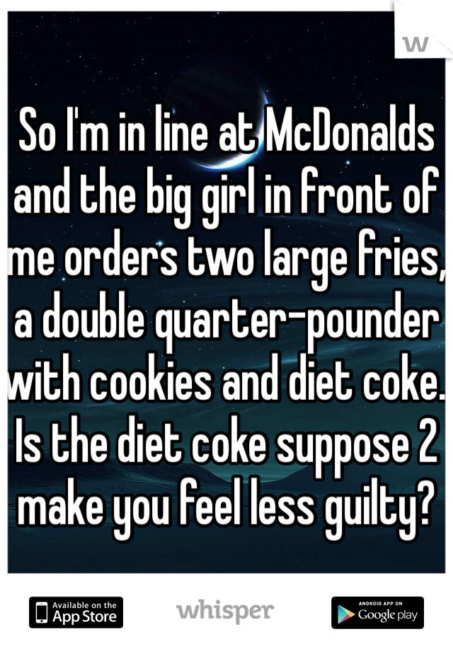 So I'm in line at McDonalds and the big girl in front of me orders two large fries, a double quarter-pounder with cookies and diet coke. Is the diet coke suppose 2 make you feel less guilty?