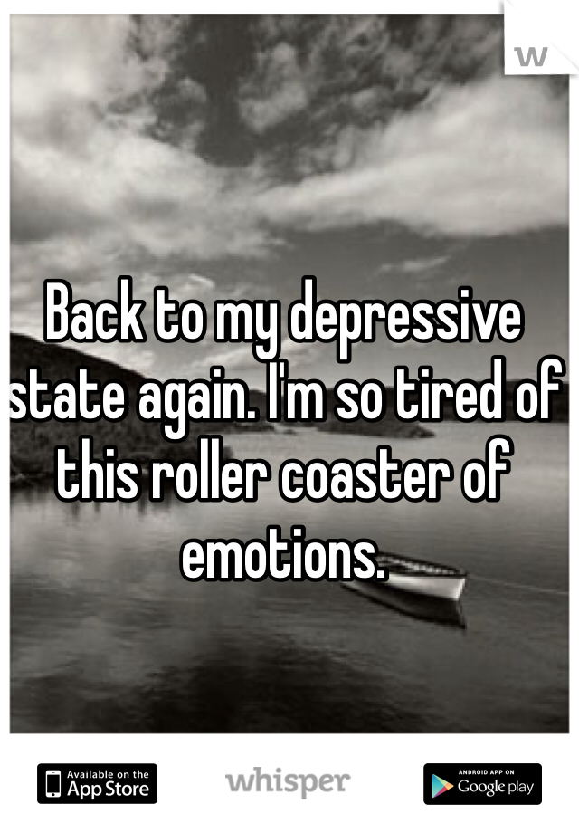 Back to my depressive state again. I'm so tired of this roller coaster of emotions.
