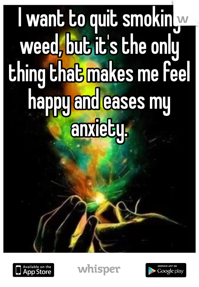 I want to quit smoking weed, but it's the only thing that makes me feel happy and eases my anxiety.