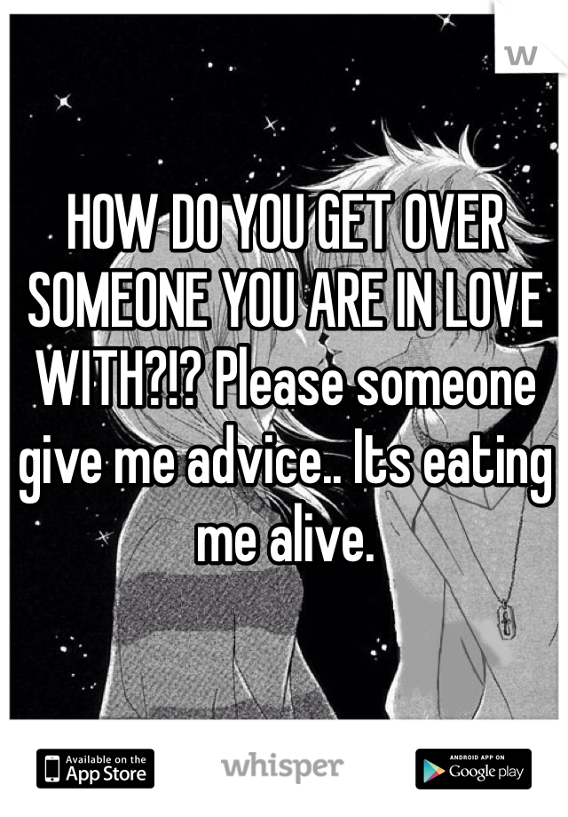 HOW DO YOU GET OVER SOMEONE YOU ARE IN LOVE WITH?!? Please someone give me advice.. Its eating me alive.