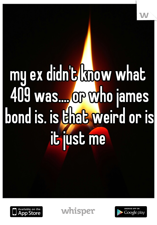 my ex didn't know what 409 was.... or who james bond is. is that weird or is it just me