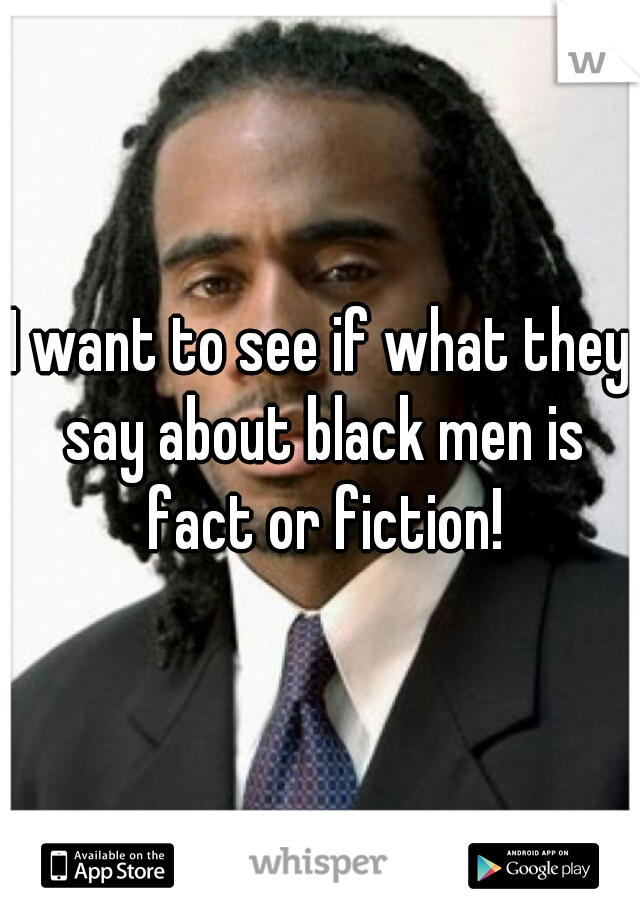 I want to see if what they say about black men is fact or fiction!