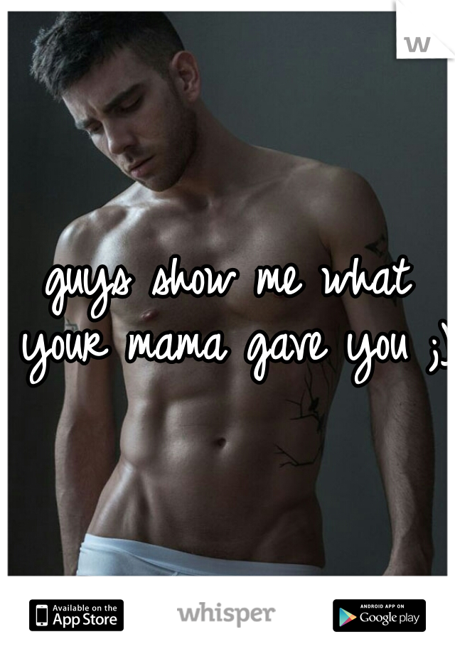 guys show me what your mama gave you ;)
