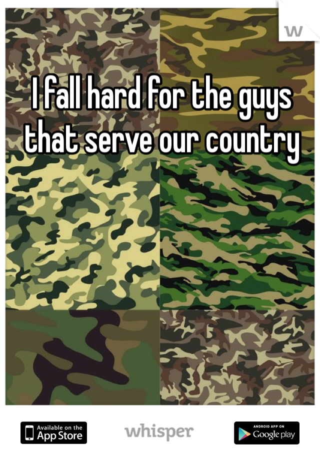 I fall hard for the guys that serve our country