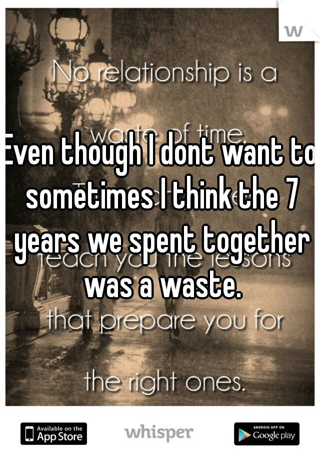 Even though I dont want to sometimes I think the 7 years we spent together was a waste.