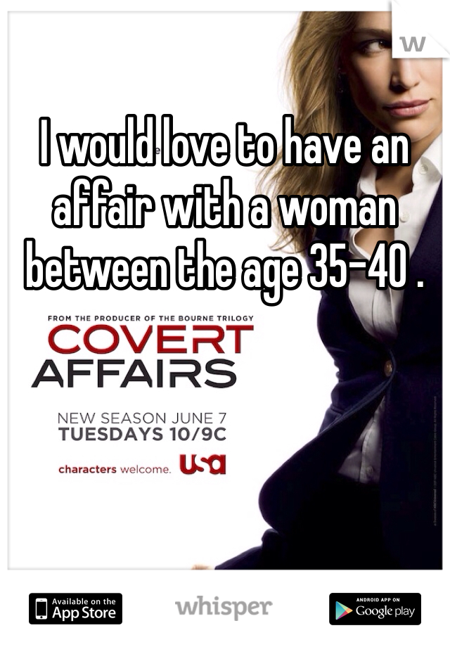 I would love to have an affair with a woman between the age 35-40 .