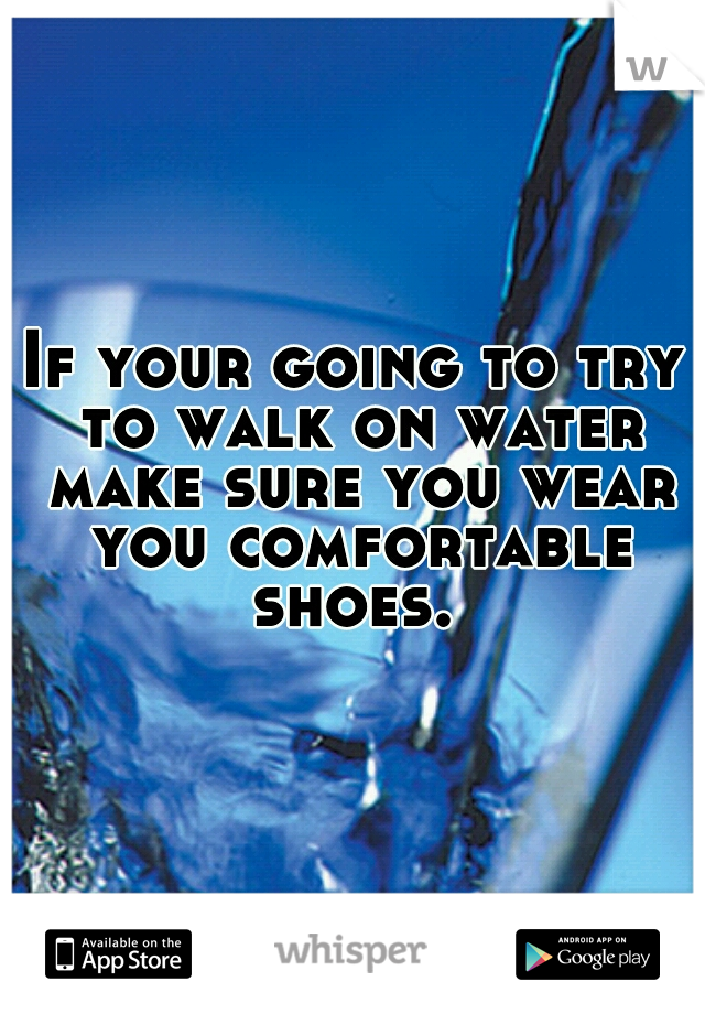If your going to try to walk on water make sure you wear you comfortable shoes.