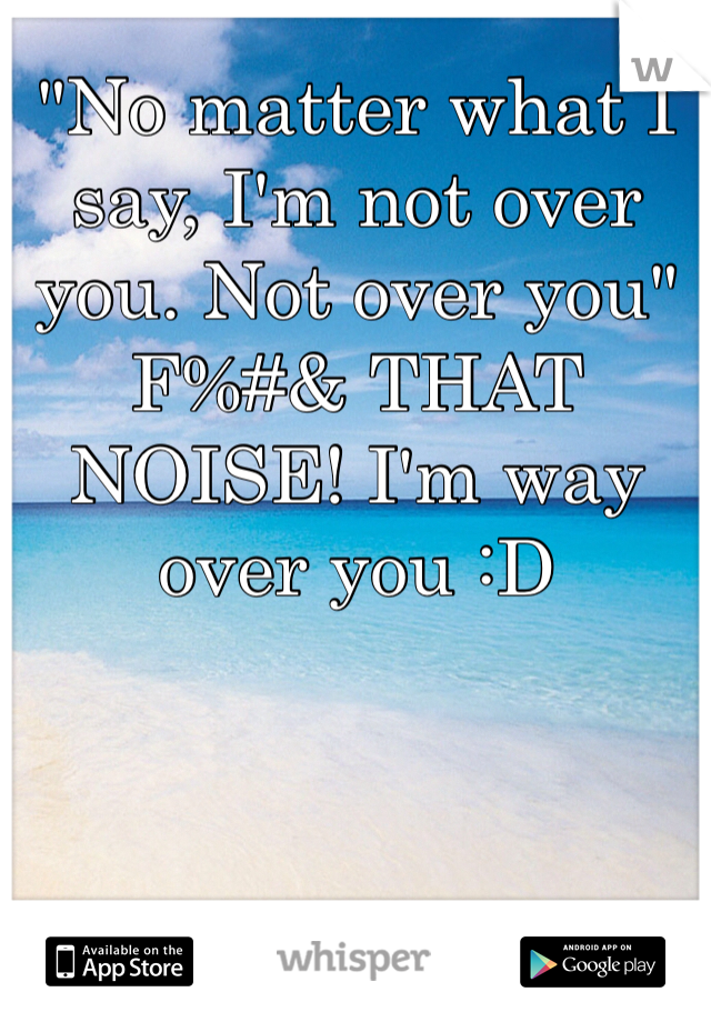 """""""No matter what I say, I'm not over you. Not over you"""" F%#& THAT NOISE! I'm way over you :D"""