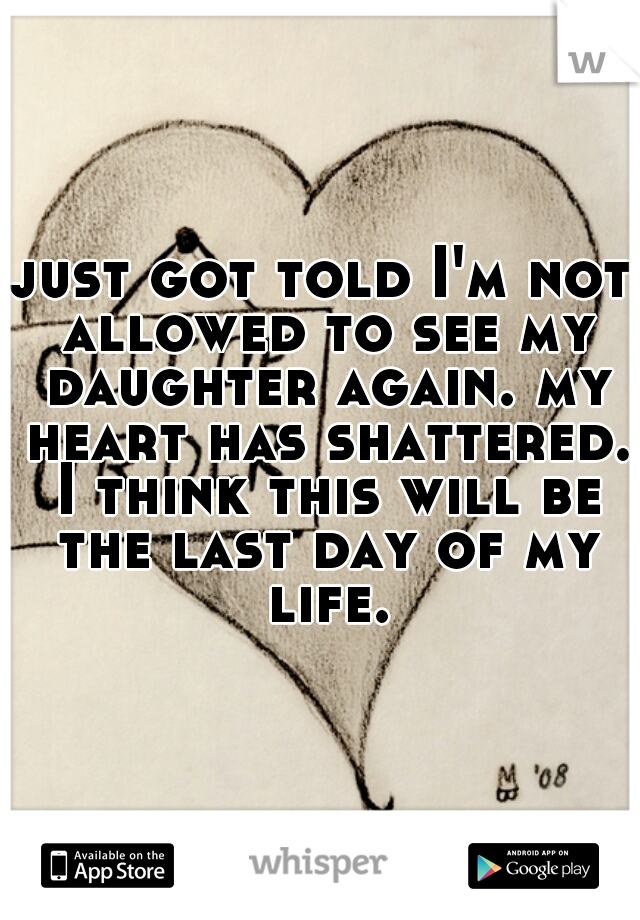 just got told I'm not allowed to see my daughter again. my heart has shattered. I think this will be the last day of my life.