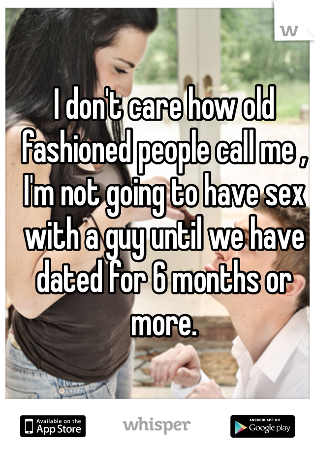 I don't care how old fashioned people call me , I'm not going to have sex with a guy until we have dated for 6 months or more.