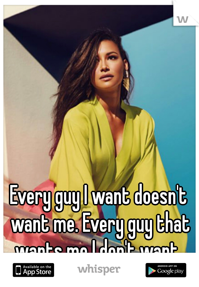 Every guy I want doesn't want me. Every guy that wants me I don't want.