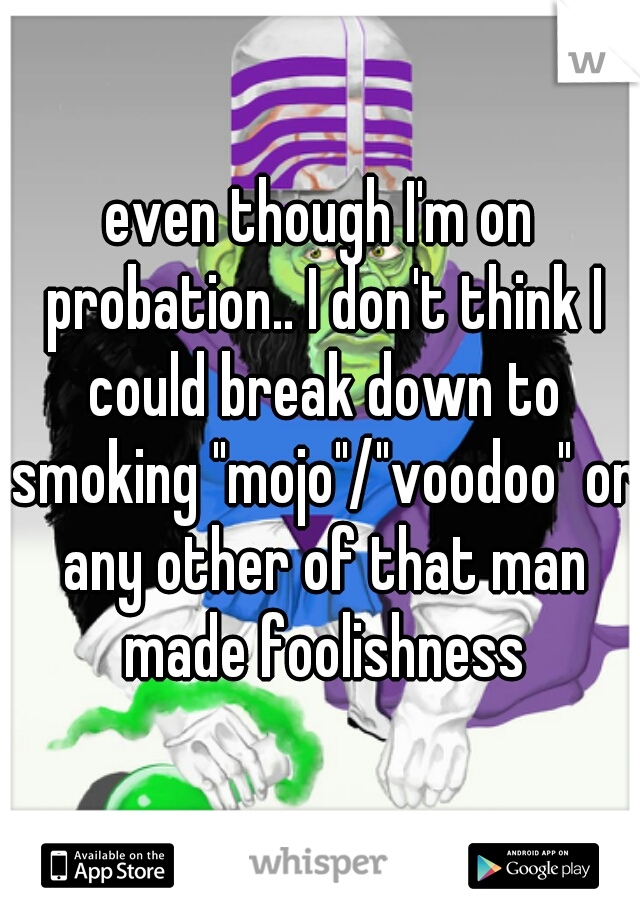 """even though I'm on probation.. I don't think I could break down to smoking """"mojo""""/""""voodoo"""" or any other of that man made foolishness"""