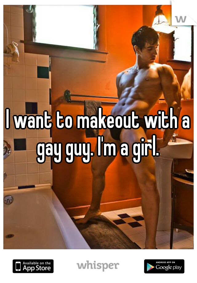 I want to makeout with a gay guy. I'm a girl.