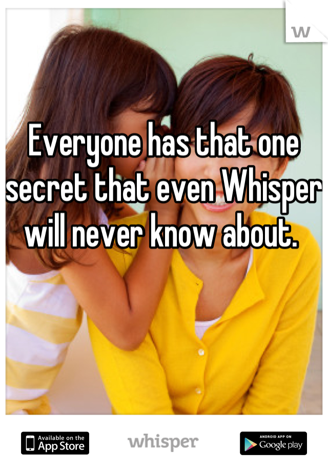 Everyone has that one secret that even Whisper will never know about.