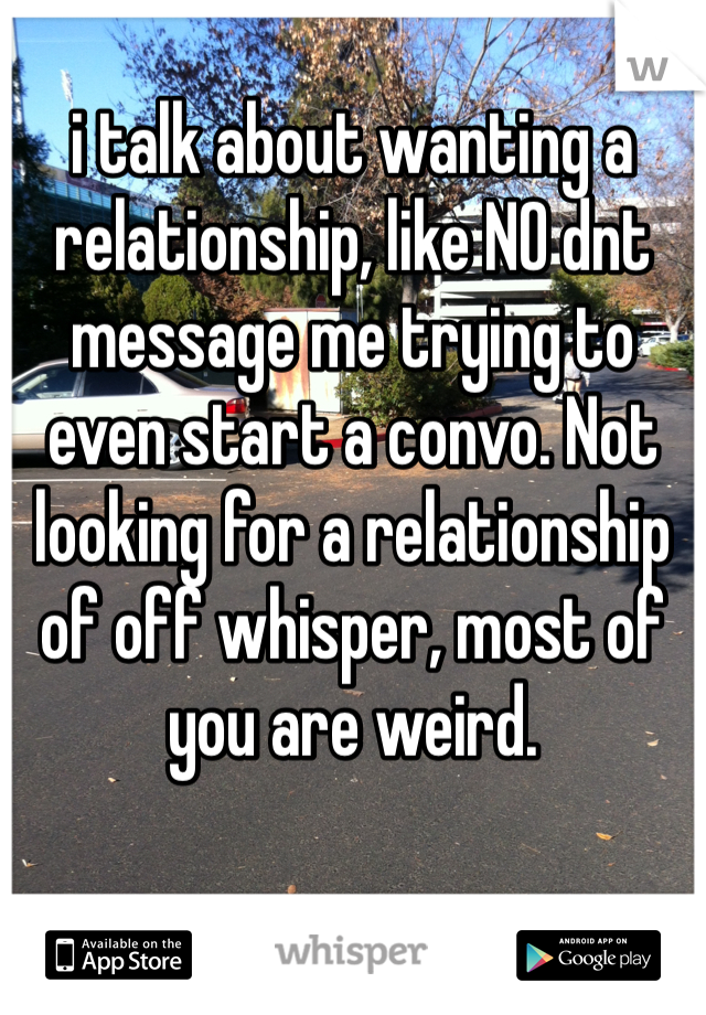 i talk about wanting a relationship, like NO dnt message me trying to even start a convo. Not looking for a relationship of off whisper, most of you are weird.