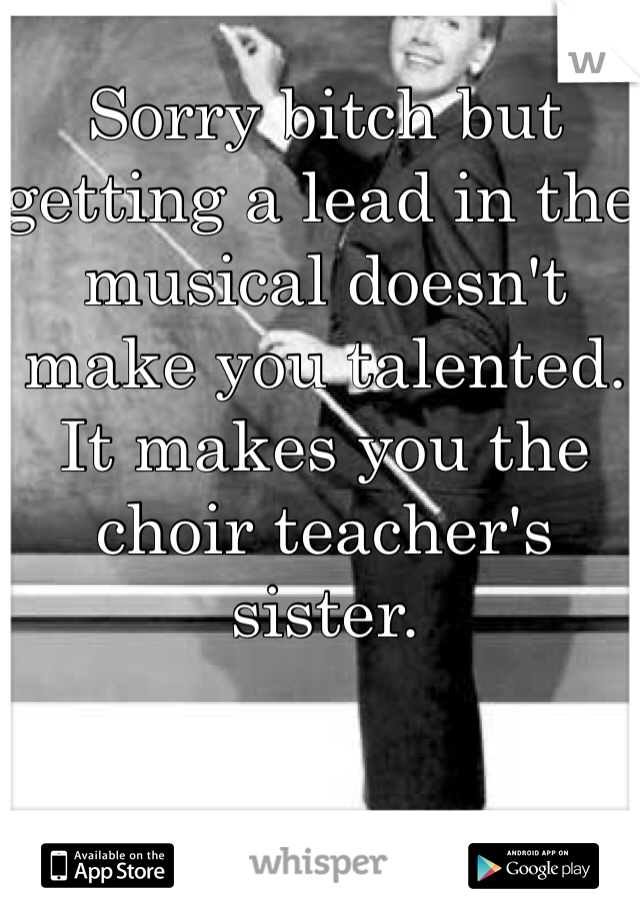 Sorry bitch but getting a lead in the musical doesn't make you talented. It makes you the choir teacher's sister.