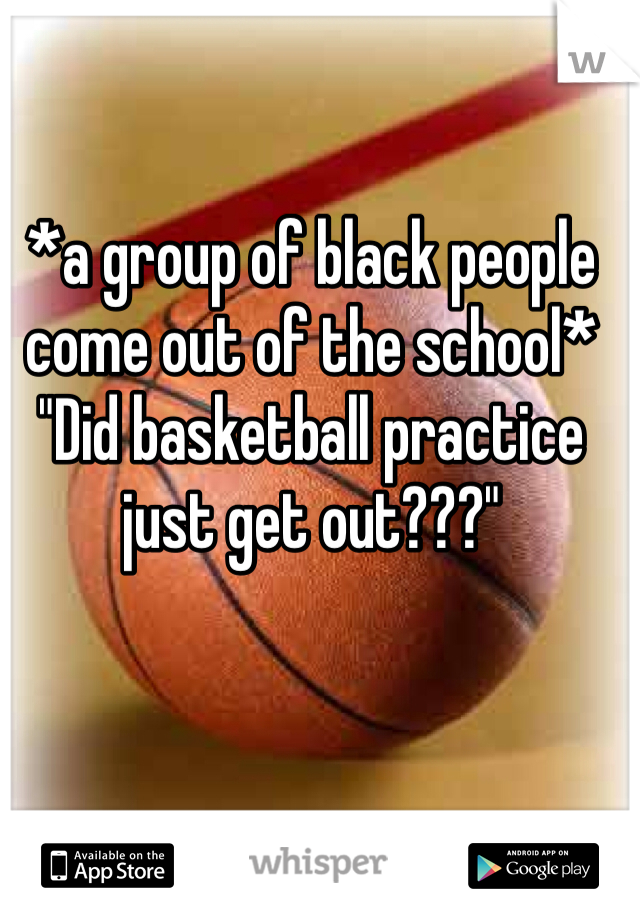"*a group of black people come out of the school* ""Did basketball practice just get out???"""