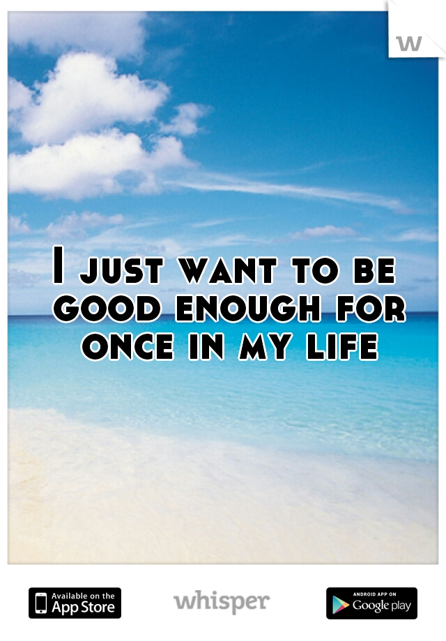 I just want to be good enough for once in my life