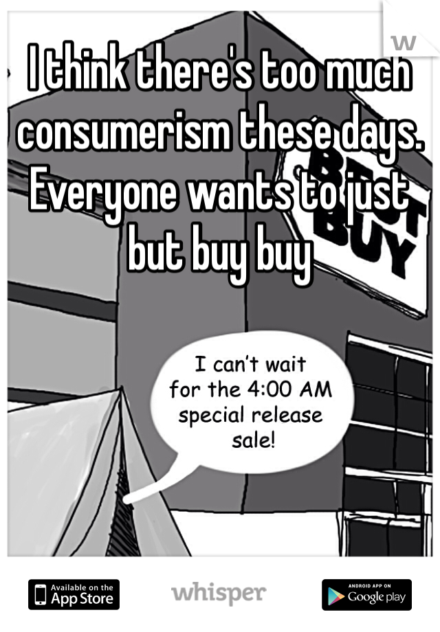 I think there's too much consumerism these days. Everyone wants to just but buy buy