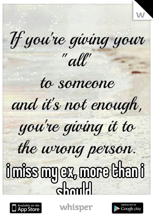 i miss my ex, more than i should.