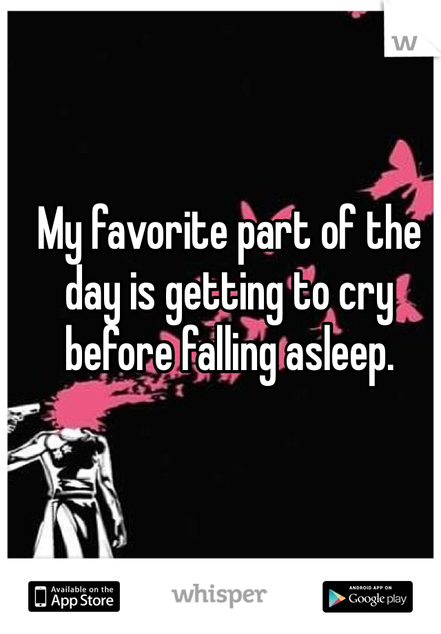 My favorite part of the day is getting to cry before falling asleep.