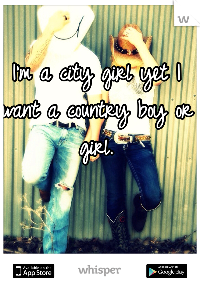 I'm a city girl yet I want a country boy or girl.