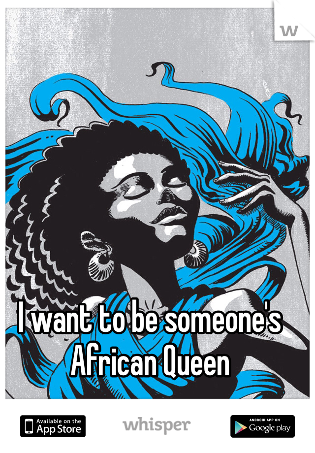 I want to be someone's African Queen