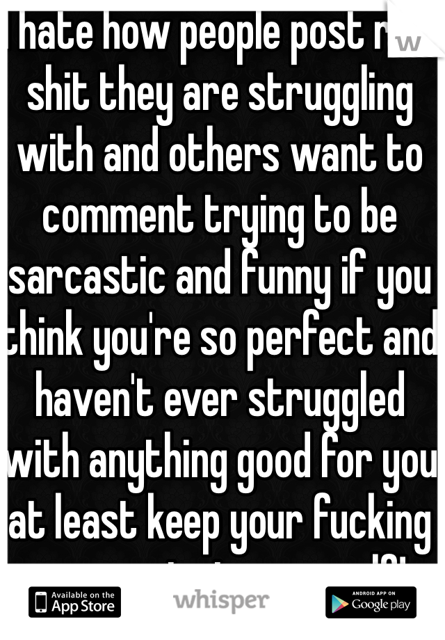 I hate how people post real shit they are struggling with and others want to comment trying to be sarcastic and funny if you think you're so perfect and haven't ever struggled with anything good for you at least keep your fucking comments to yourself!