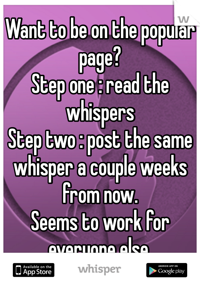 Want to be on the popular page?  Step one : read the whispers Step two : post the same whisper a couple weeks from now. Seems to work for everyone else.
