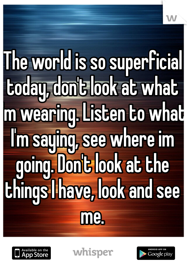 The world is so superficial today, don't look at what I'm wearing. Listen to what I'm saying, see where im going. Don't look at the things I have, look and see me.